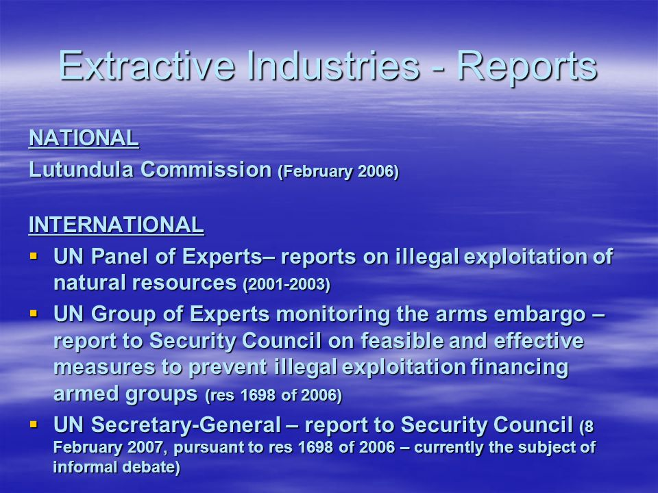 Extractive Industries - Reports NATIONAL Lutundula Commission (February 2006) INTERNATIONAL  UN Panel of Experts– reports on illegal exploitation of natural resources (2001-2003)  UN Group of Experts monitoring the arms embargo – report to Security Council on feasible and effective measures to prevent illegal exploitation financing armed groups (res 1698 of 2006)  UN Secretary-General – report to Security Council (8 February 2007, pursuant to res 1698 of 2006 – currently the subject of informal debate)