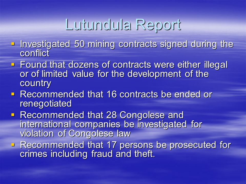 Lutundula Report  Investigated 50 mining contracts signed during the conflict  Found that dozens of contracts were either illegal or of limited value for the development of the country  Recommended that 16 contracts be ended or renegotiated  Recommended that 28 Congolese and international companies be investigated for violation of Congolese law  Recommended that 17 persons be prosecuted for crimes including fraud and theft.