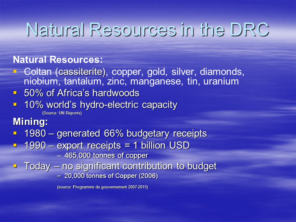 Natural Resources in the DRC Natural Resources:  cassiterite)  Coltan (cassiterite), copper, gold, silver, diamonds, niobium, tantalum, zinc, manganese, tin, uranium  50% of Africa's hardwoods  10% world's hydro-electric capacity (Source: UN Reports) Mining:  1980 – generated 66% budgetary receipts  1990 – export receipts = 1 billion USD –465,000 tonnes of copper  Today – no significant contribution to budget –20,000 tonnes of Copper (2006) (source: Programme du gouvernement 2007-2011)