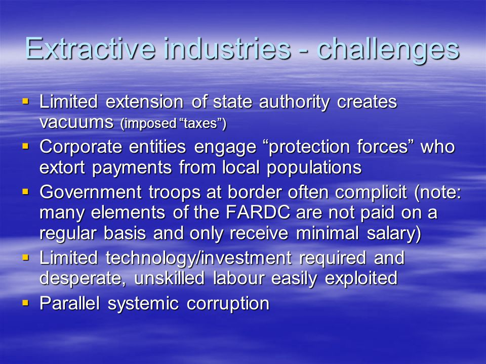 Extractive industries - challenges  Limited extension of state authority creates vacuums (imposed taxes )  Corporate entities engage protection forces who extort payments from local populations  Government troops at border often complicit (note: many elements of the FARDC are not paid on a regular basis and only receive minimal salary)  Limited technology/investment required and desperate, unskilled labour easily exploited  Parallel systemic corruption