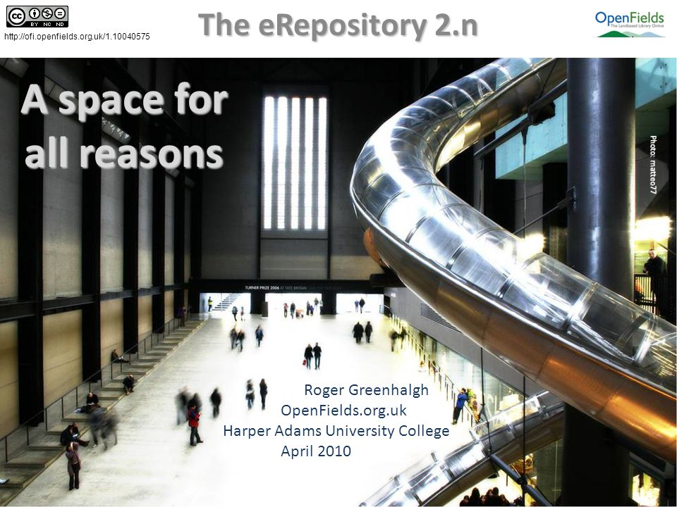 A space for all reasons The eRepository 2.n Photo: matteo77 Roger Greenhalgh OpenFields.org.uk Harper Adams University College April 2010 http://ofi.openfields.org.uk/1.10040575