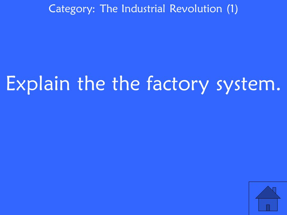 Explain the the factory system. Category: The Industrial Revolution (1)