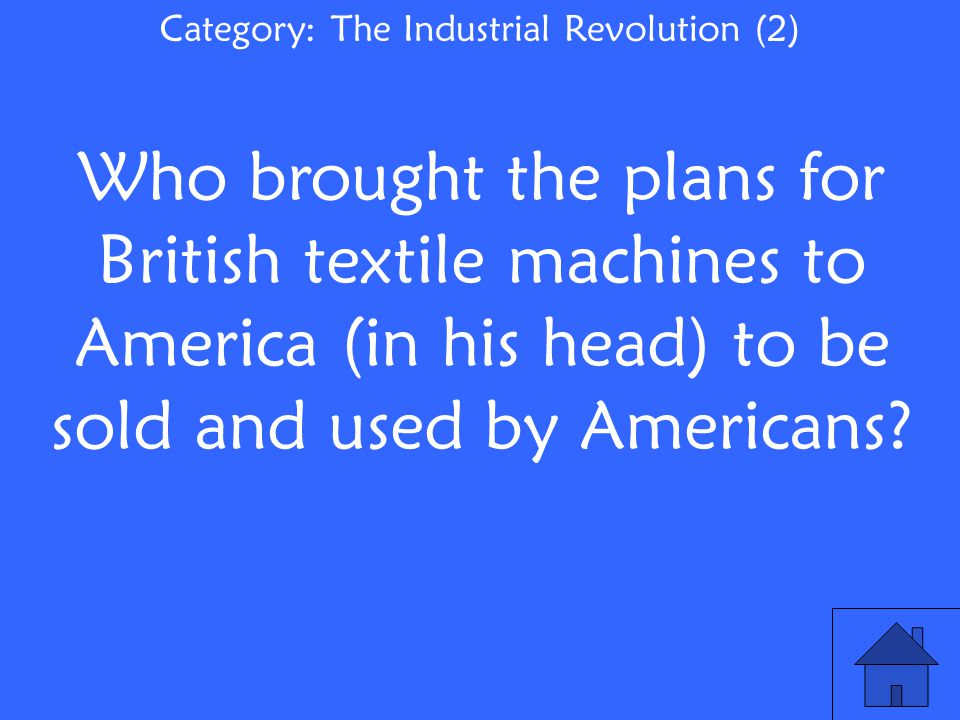 Category: The Industrial Revolution (2) Who brought the plans for British textile machines to America (in his head) to be sold and used by Americans