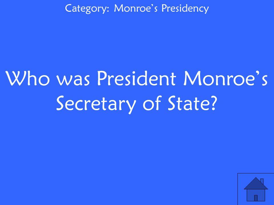 Who was President Monroe's Secretary of State? Category: Monroe's Presidency