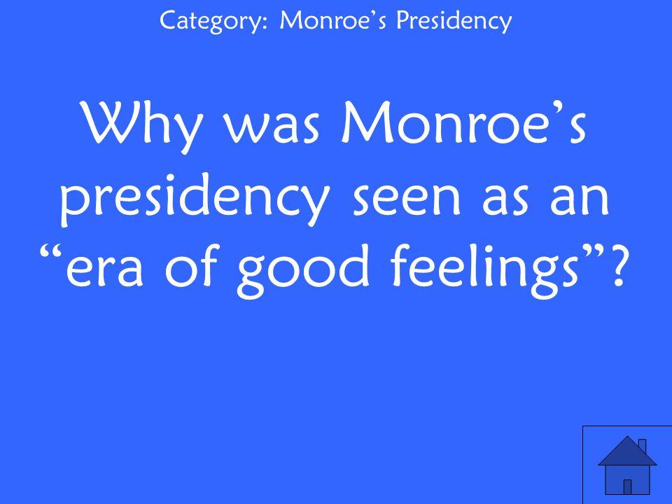 Category: Monroe's Presidency Why was Monroe's presidency seen as an era of good feelings