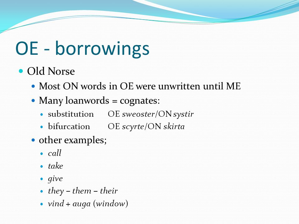 OE - borrowings Old Norse Most ON words in OE were unwritten until ME Many loanwords = cognates: substitutionOE sweoster/ON systir bifurcationOE scyrte/ON skirta other examples; call take give they – them – their vind + auga (window)