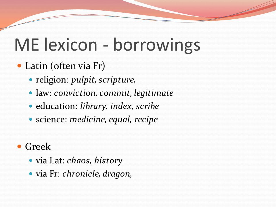 ME lexicon - borrowings Latin (often via Fr) religion: pulpit, scripture, law: conviction, commit, legitimate education: library, index, scribe science: medicine, equal, recipe Greek via Lat: chaos, history via Fr: chronicle, dragon,