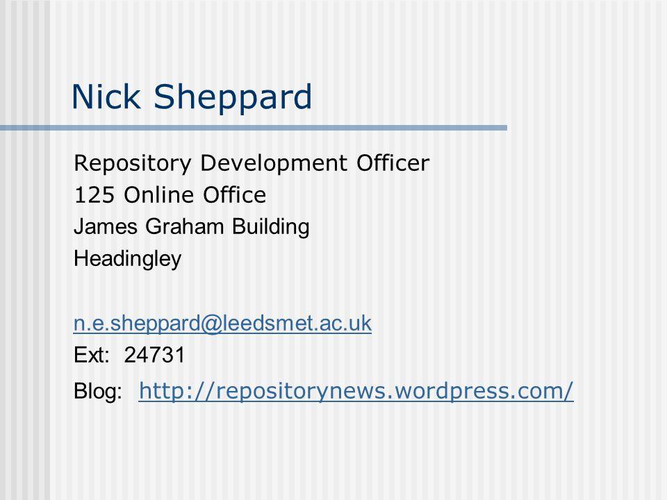 Nick Sheppard Repository Development Officer 125 Online Office James Graham Building Headingley n.e.sheppard@leedsmet.ac.uk Ext: 24731 Blog: http://repositorynews.wordpress.com/ http://repositorynews.wordpress.com/