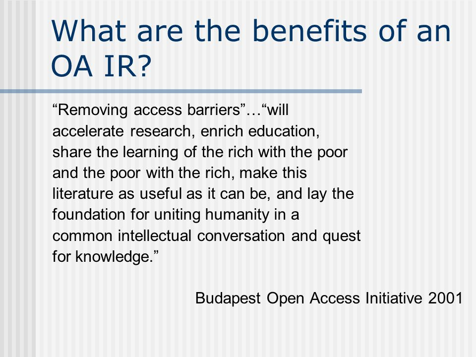 "What are the benefits of an OA IR? ""Removing access barriers""…""will accelerate research, enrich education, share the learning of the rich with the poo"