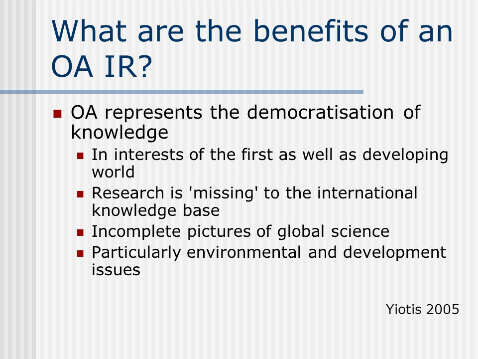 What are the benefits of an OA IR? OA represents the democratisation of knowledge In interests of the first as well as developing world Research is 'm