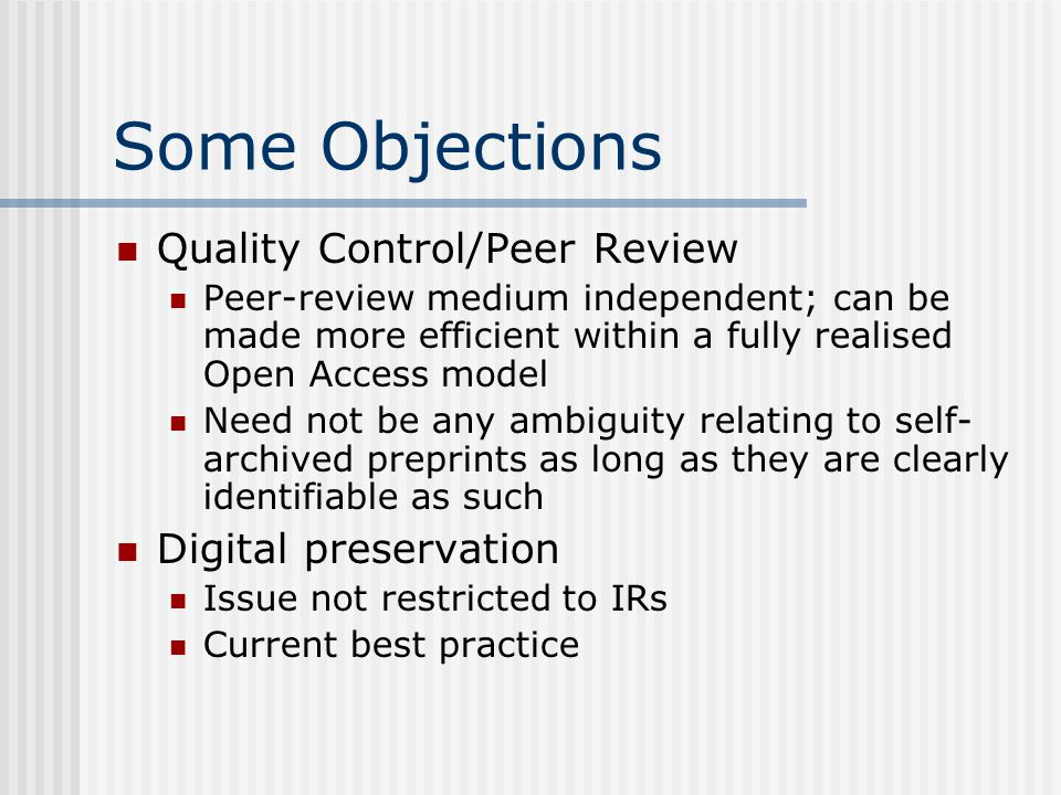 Some Objections Quality Control/Peer Review Peer-review medium independent; can be made more efficient within a fully realised Open Access model Need