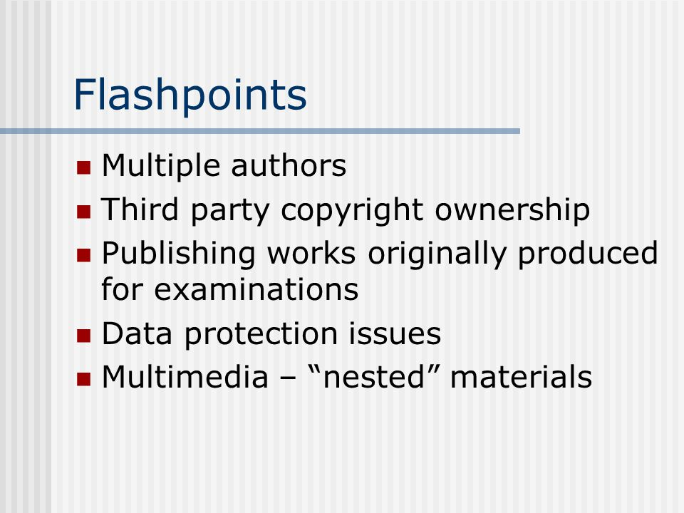 Flashpoints Multiple authors Third party copyright ownership Publishing works originally produced for examinations Data protection issues Multimedia –