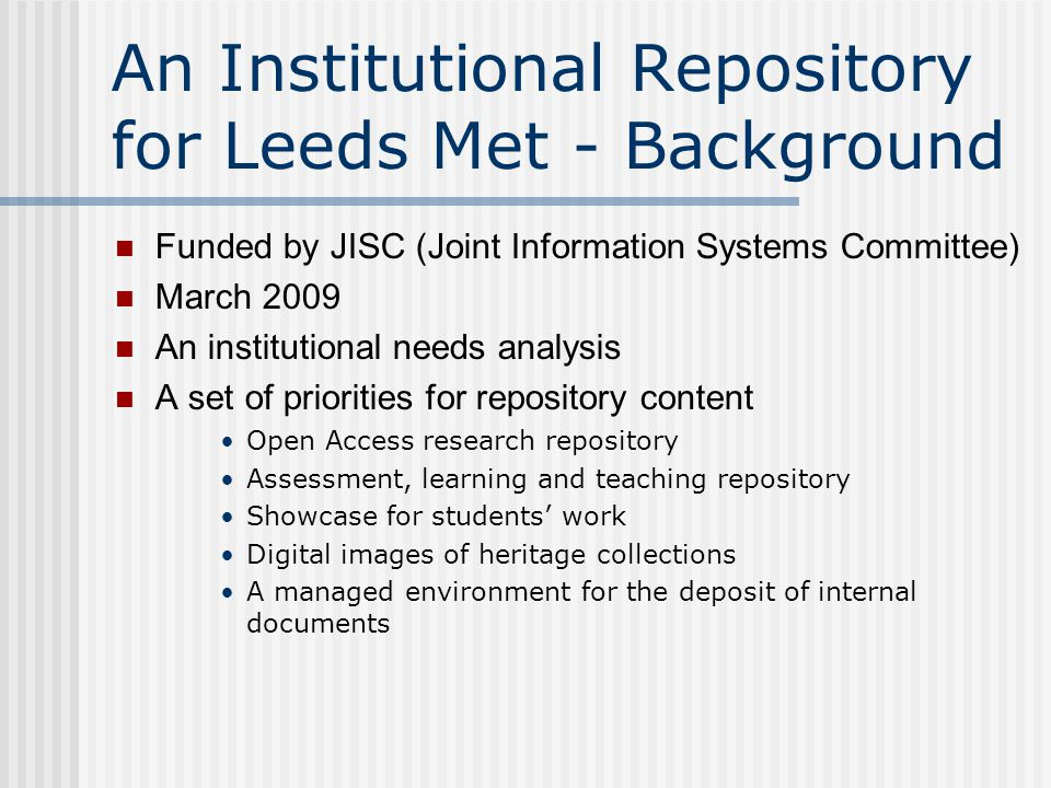 An Institutional Repository for Leeds Met - Background Funded by JISC (Joint Information Systems Committee) March 2009 An institutional needs analysis