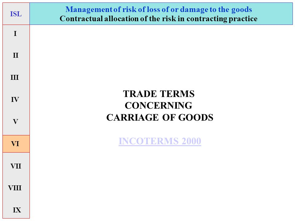 TRADE TERMS CONCERNING CARRIAGE OF GOODS INCOTERMS 2000 Management of risk of loss of or damage to the goods ISL Contractual allocation of the risk in
