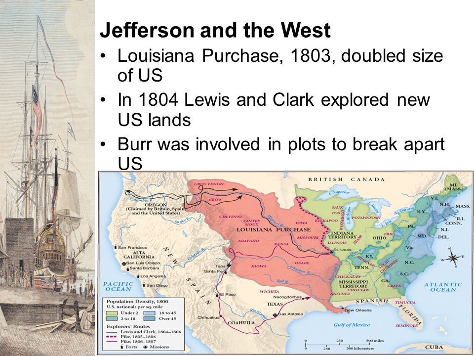 Jefferson and the West Louisiana Purchase, 1803, doubled size of US In 1804 Lewis and Clark explored new US lands Burr was involved in plots to break