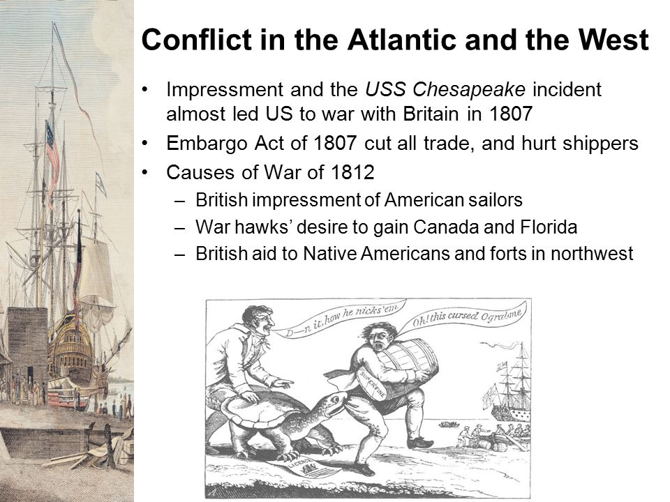 Conflict in the Atlantic and the West Impressment and the USS Chesapeake incident almost led US to war with Britain in 1807 Embargo Act of 1807 cut al