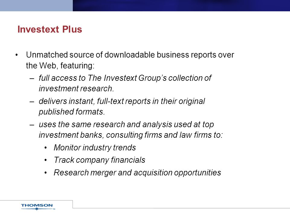 Investext Plus Unmatched source of downloadable business reports over the Web, featuring: –full access to The Investext Group's collection of investment research.