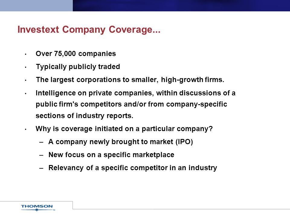 Investext Company Coverage... Over 75,000 companies Typically publicly traded The largest corporations to smaller, high-growth firms. Intelligence on