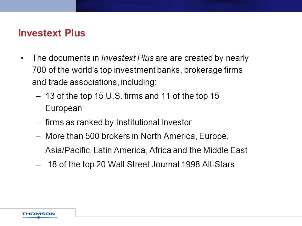 Investext Plus The documents in Investext Plus are are created by nearly 700 of the world's top investment banks, brokerage firms and trade associations, including: –13 of the top 15 U.S.
