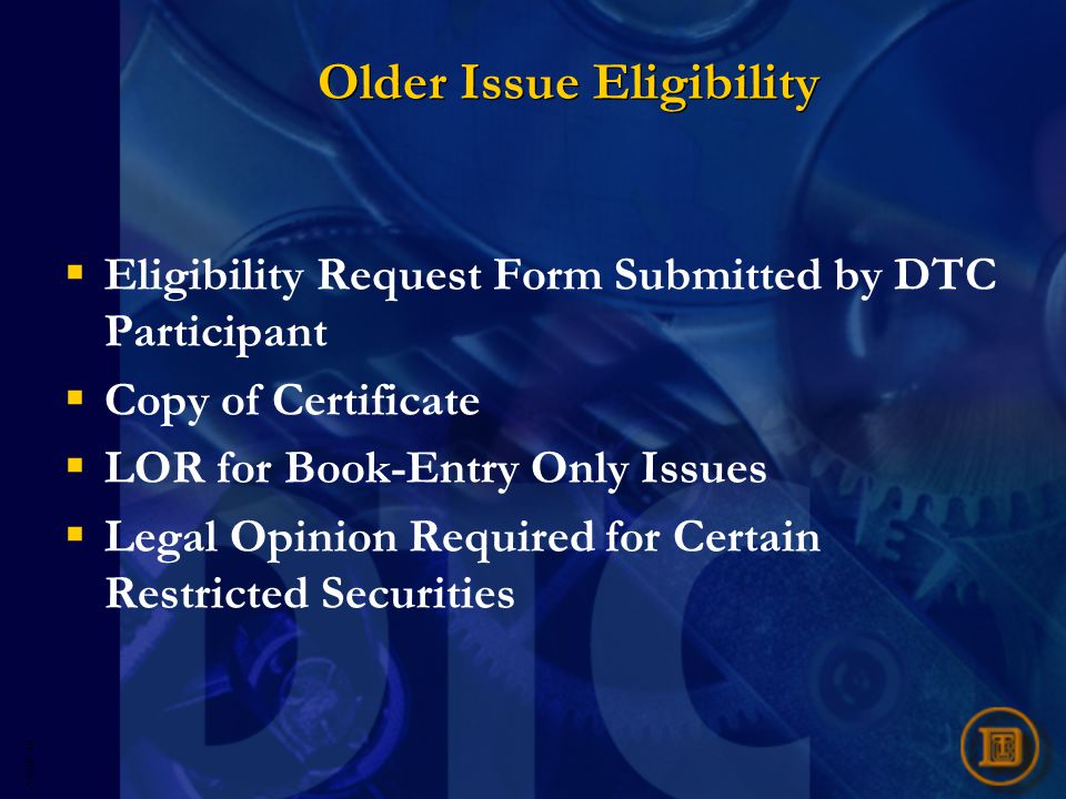 5593R- 16 Older Issue Eligibility  Eligibility Request Form Submitted by DTC Participant  Copy of Certificate  LOR for Book-Entry Only Issues  Legal Opinion Required for Certain Restricted Securities