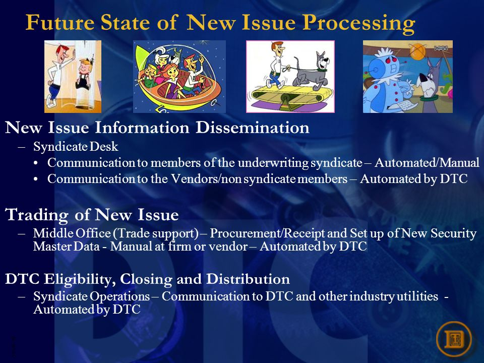 5593R- 20 Future State of New Issue Processing New Issue Information Dissemination –Syndicate Desk Communication to members of the underwriting syndicate – Automated/Manual Communication to the Vendors/non syndicate members – Automated by DTC Trading of New Issue –Middle Office (Trade support) – Procurement/Receipt and Set up of New Security Master Data - Manual at firm or vendor – Automated by DTC DTC Eligibility, Closing and Distribution –Syndicate Operations – Communication to DTC and other industry utilities - Automated by DTC