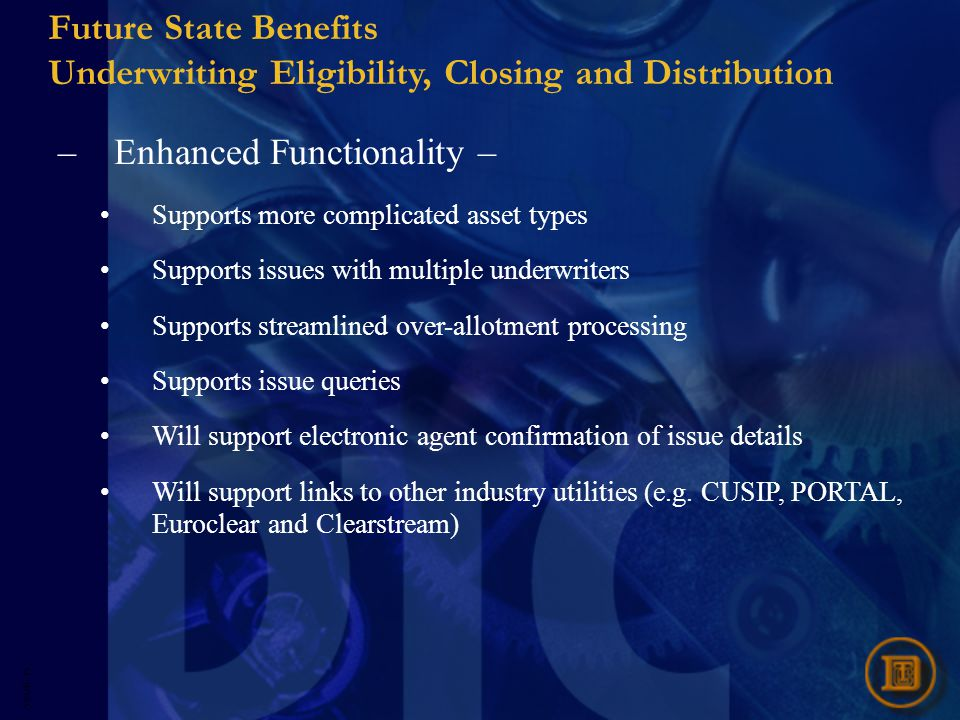 5593R- 25 Future State Benefits Underwriting Eligibility, Closing and Distribution –Enhanced Functionality – Supports more complicated asset types Supports issues with multiple underwriters Supports streamlined over-allotment processing Supports issue queries Will support electronic agent confirmation of issue details Will support links to other industry utilities (e.g.