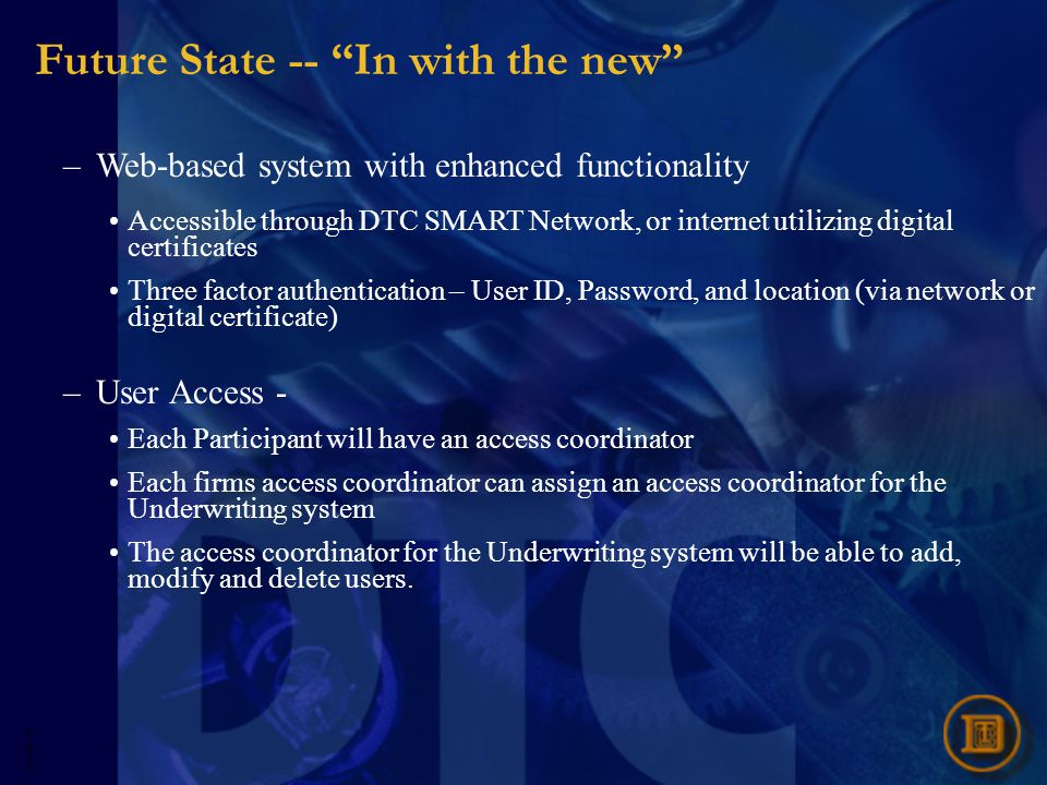 5593R- 27 Future State -- In with the new –Web-based system with enhanced functionality Accessible through DTC SMART Network, or internet utilizing digital certificates Three factor authentication – User ID, Password, and location (via network or digital certificate) –User Access - Each Participant will have an access coordinator Each firms access coordinator can assign an access coordinator for the Underwriting system The access coordinator for the Underwriting system will be able to add, modify and delete users.