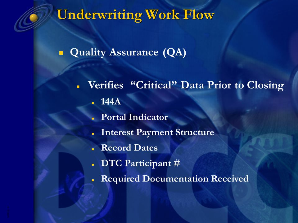 5593R- 9 Underwriting Work Flow n Verifies Critical Data Prior to Closing n 144A n Portal Indicator n Interest Payment Structure n Record Dates n DTC Participant # n Required Documentation Received n Quality Assurance (QA)