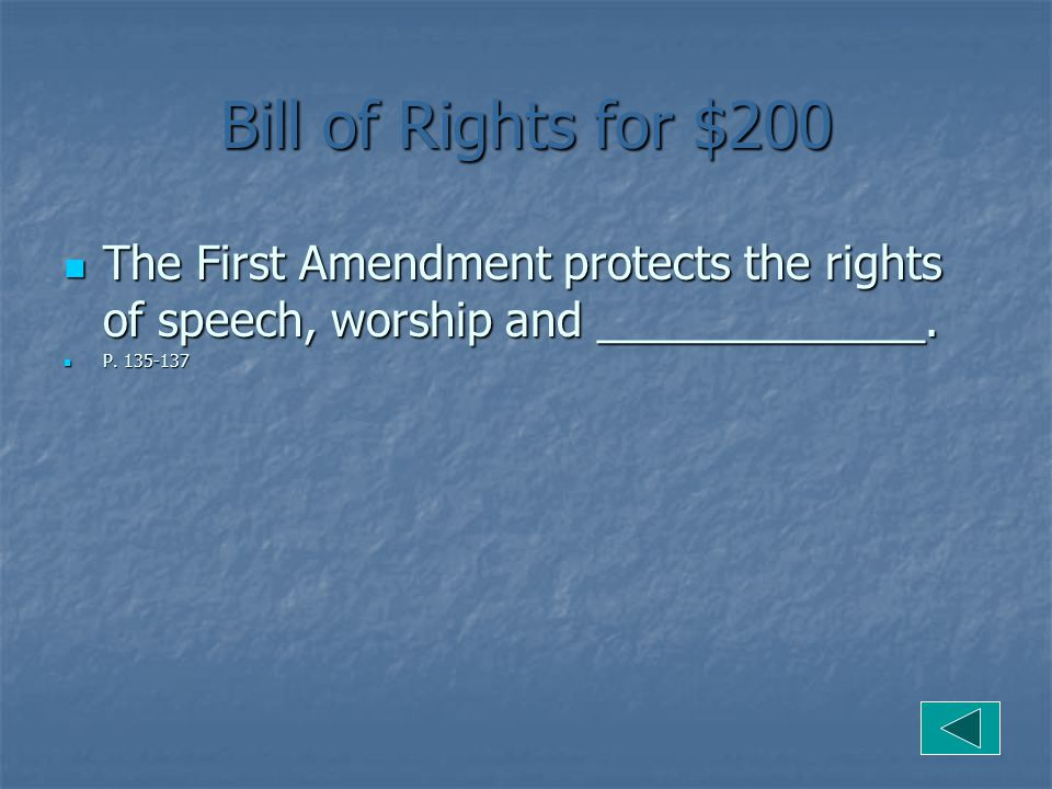 Bill of Rights for $200 The First Amendment protects the rights of speech, worship and _____________.
