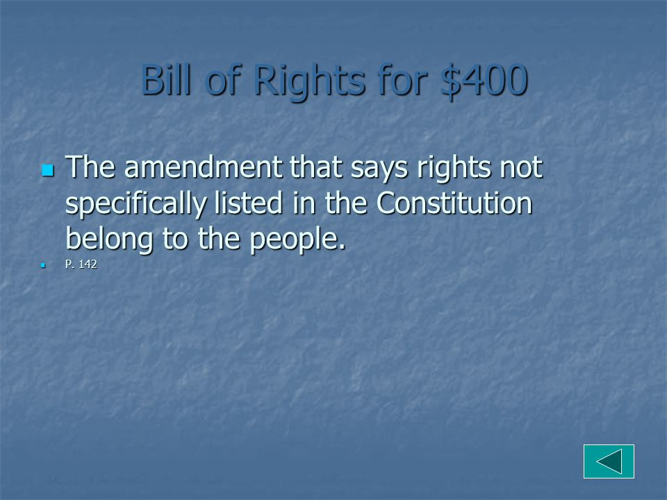 Bill of Rights for $400 The amendment that says rights not specifically listed in the Constitution belong to the people.