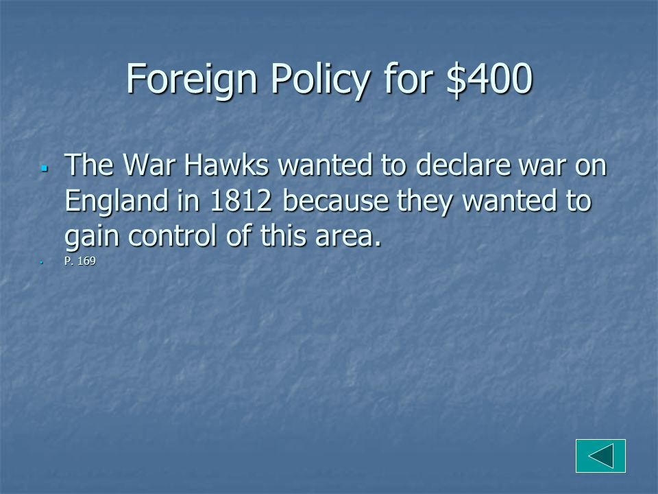 Foreign Policy for $400  The War Hawks wanted to declare war on England in 1812 because they wanted to gain control of this area.