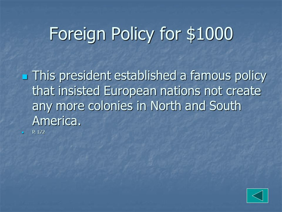 Foreign Policy for $1000 This president established a famous policy that insisted European nations not create any more colonies in North and South America.