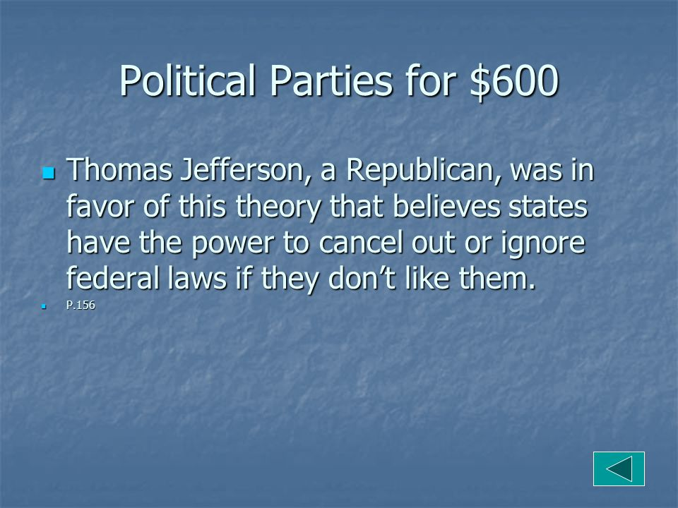 Political Parties for $600 Thomas Jefferson, a Republican, was in favor of this theory that believes states have the power to cancel out or ignore federal laws if they don't like them.
