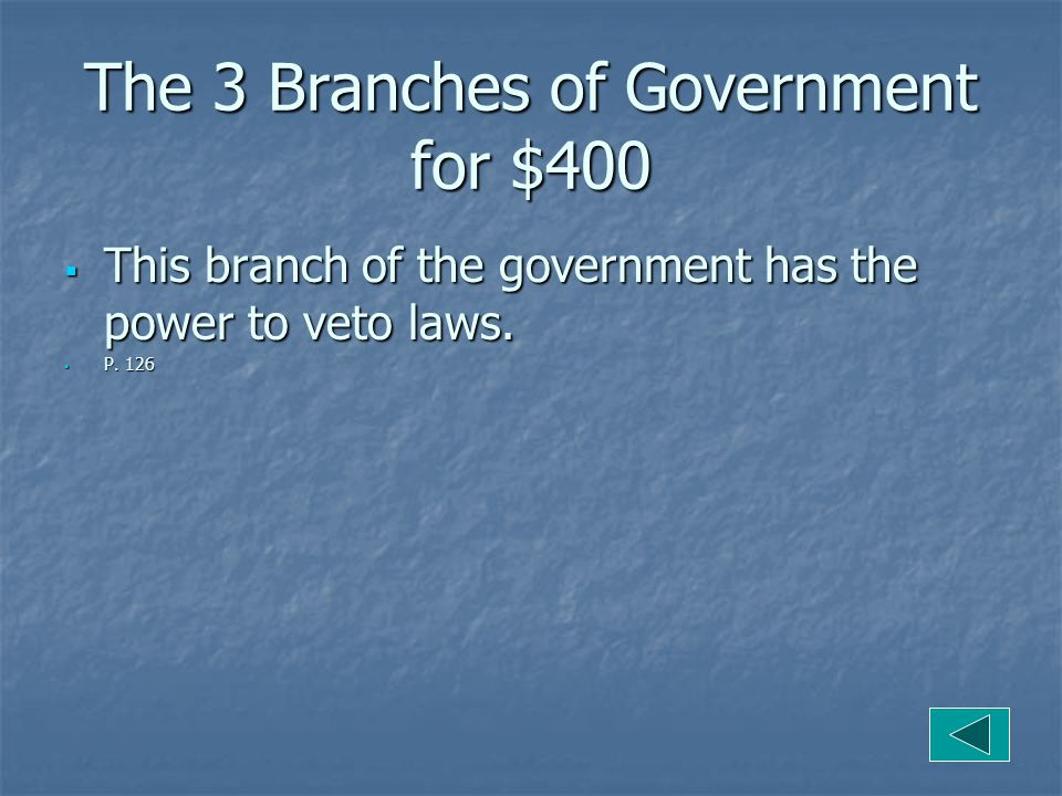 The 3 Branches of Government for $400  This branch of the government has the power to veto laws.