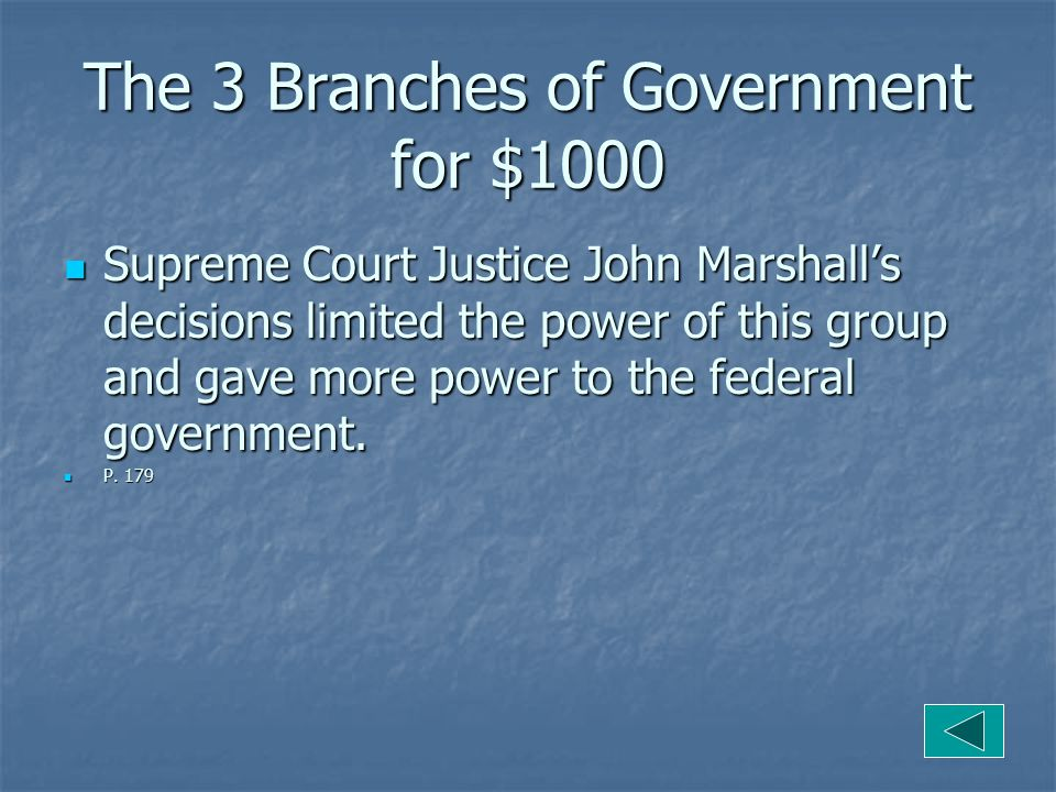 The 3 Branches of Government for $1000 Supreme Court Justice John Marshall's decisions limited the power of this group and gave more power to the federal government.
