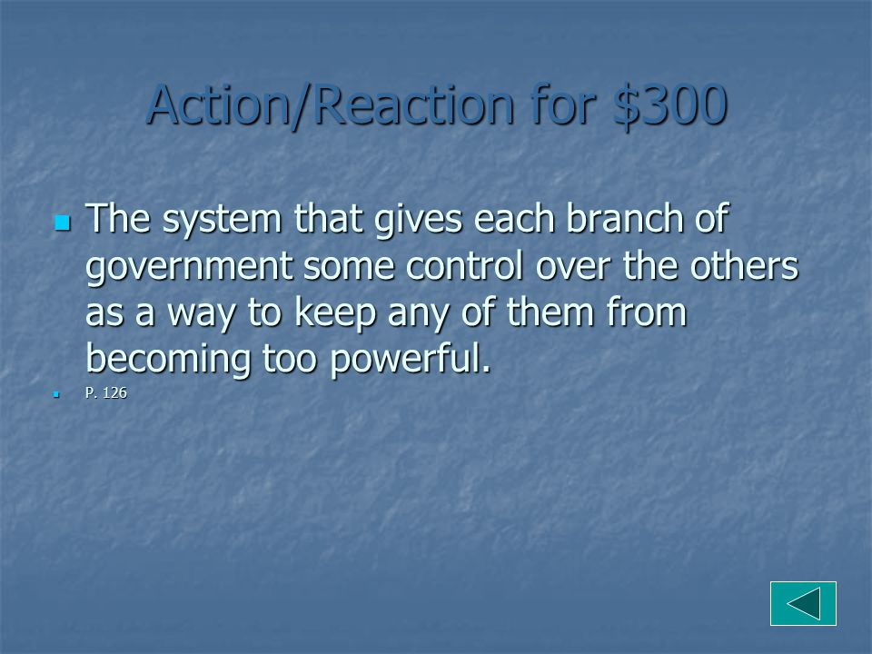 Government for $400 The system that allows each branch of government to have some influence over the other 2 so that no one branch can become to powerful.