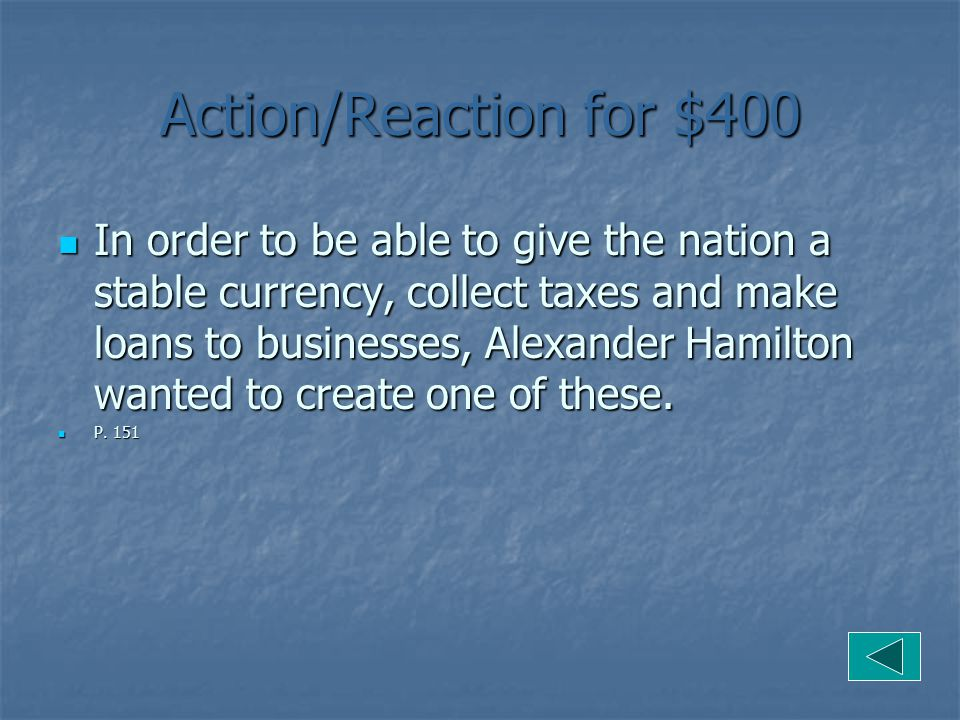 Action/Reaction for $400 In order to be able to give the nation a stable currency, collect taxes and make loans to businesses, Alexander Hamilton wanted to create one of these.