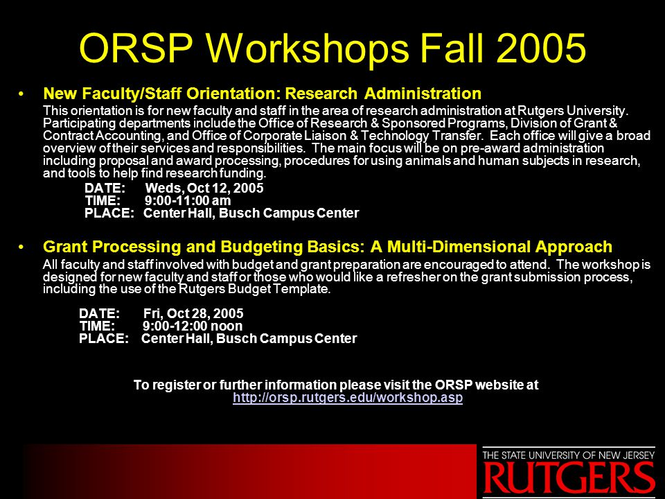ORSP Workshops Fall 2005 New Faculty/Staff Orientation: Research Administration This orientation is for new faculty and staff in the area of research administration at Rutgers University.