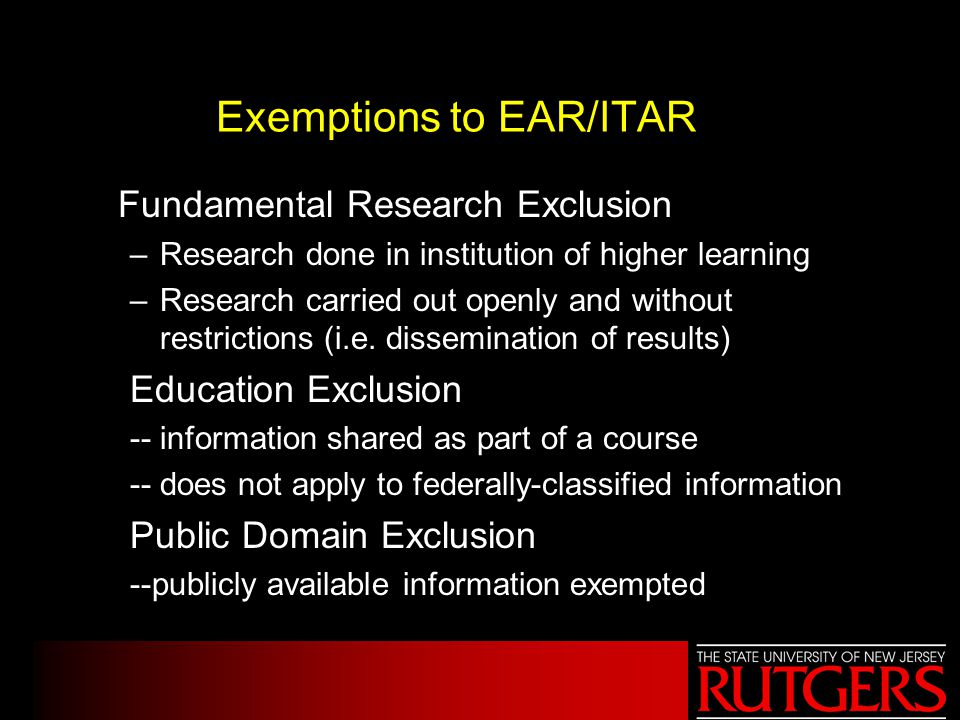 Exemptions to EAR/ITAR Fundamental Research Exclusion –Research done in institution of higher learning –Research carried out openly and without restrictions (i.e.