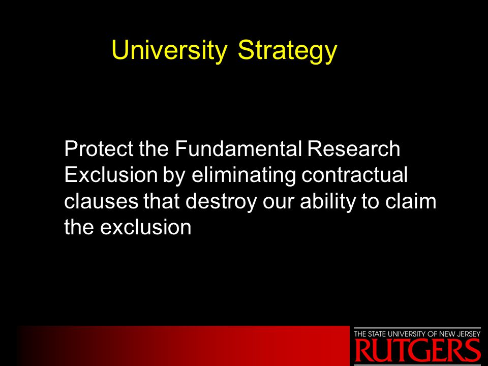 University Strategy Protect the Fundamental Research Exclusion by eliminating contractual clauses that destroy our ability to claim the exclusion