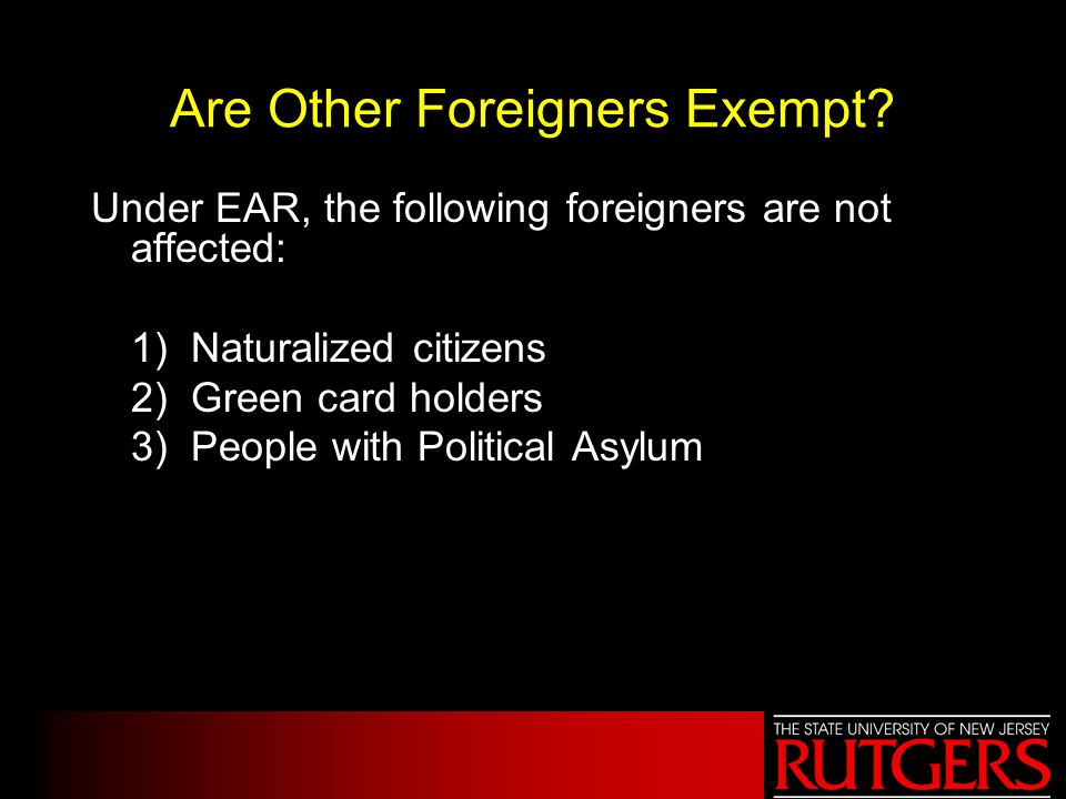 Are Other Foreigners Exempt? Under EAR, the following foreigners are not affected: 1) Naturalized citizens 2) Green card holders 3) People with Politi