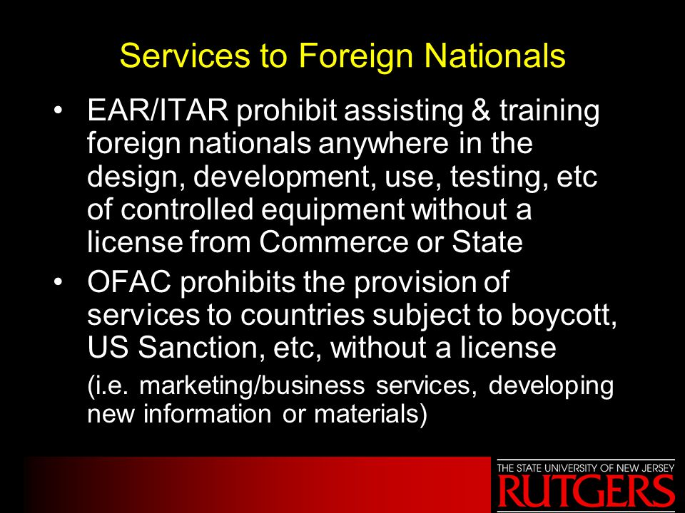 Services to Foreign Nationals EAR/ITAR prohibit assisting & training foreign nationals anywhere in the design, development, use, testing, etc of contr