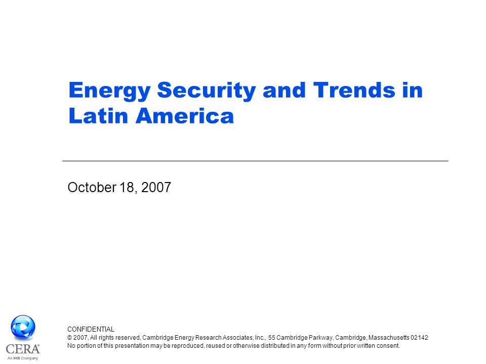 Energy Security and Trends in Latin America October 18, 2007 CONFIDENTIAL © 2007, All rights reserved, Cambridge Energy Research Associates, Inc., 55