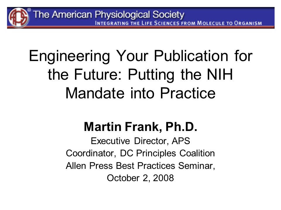 Engineering Your Publication for the Future: Putting the NIH Mandate into Practice Martin Frank, Ph.D. Executive Director, APS Coordinator, DC Princip