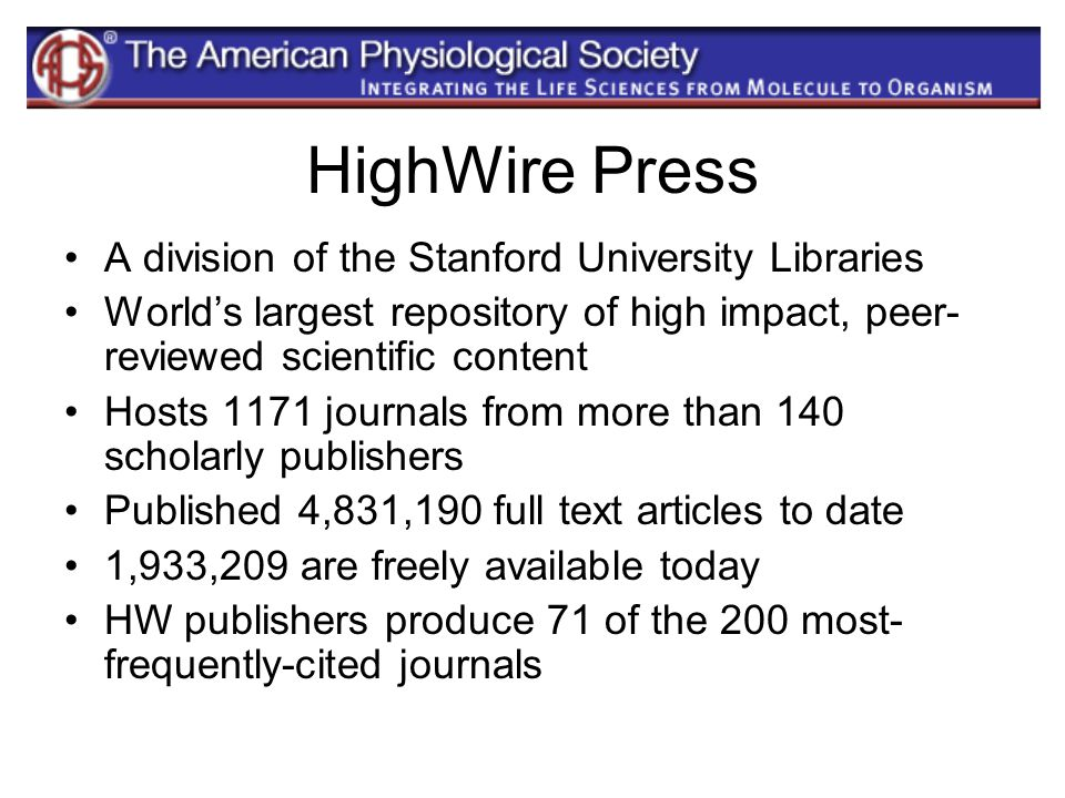 HighWire Press A division of the Stanford University Libraries World's largest repository of high impact, peer- reviewed scientific content Hosts 1171