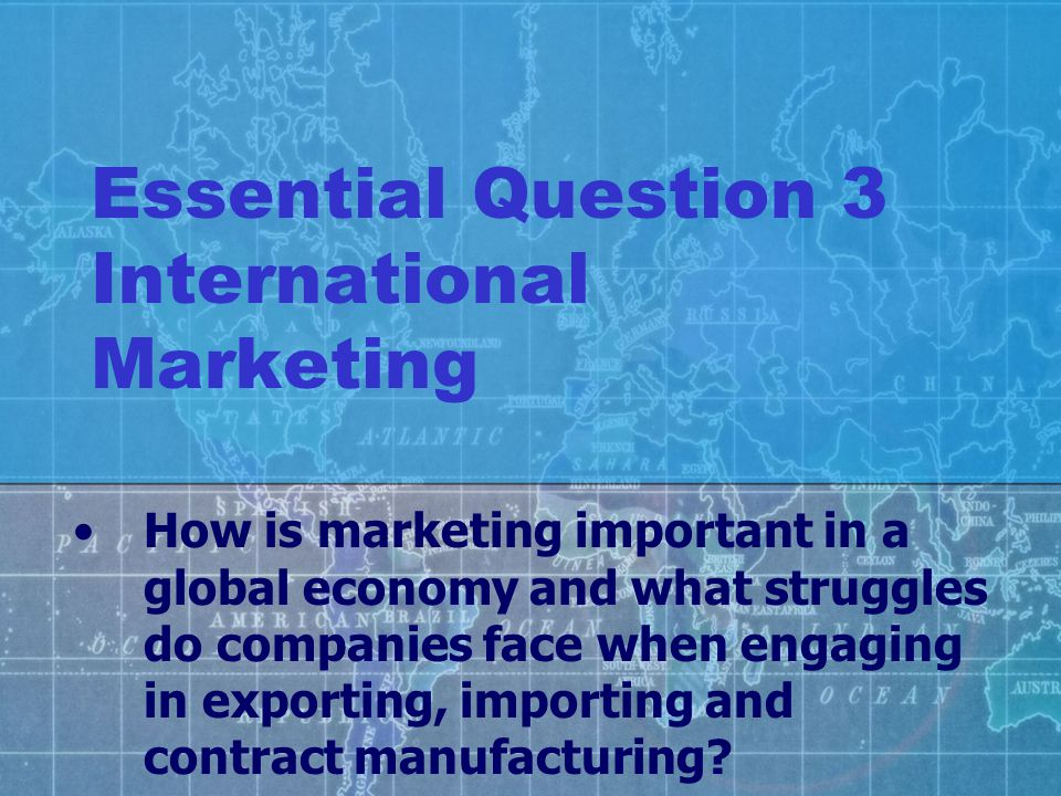 Essential Question 3 International Marketing How is marketing important in a global economy and what struggles do companies face when engaging in expo