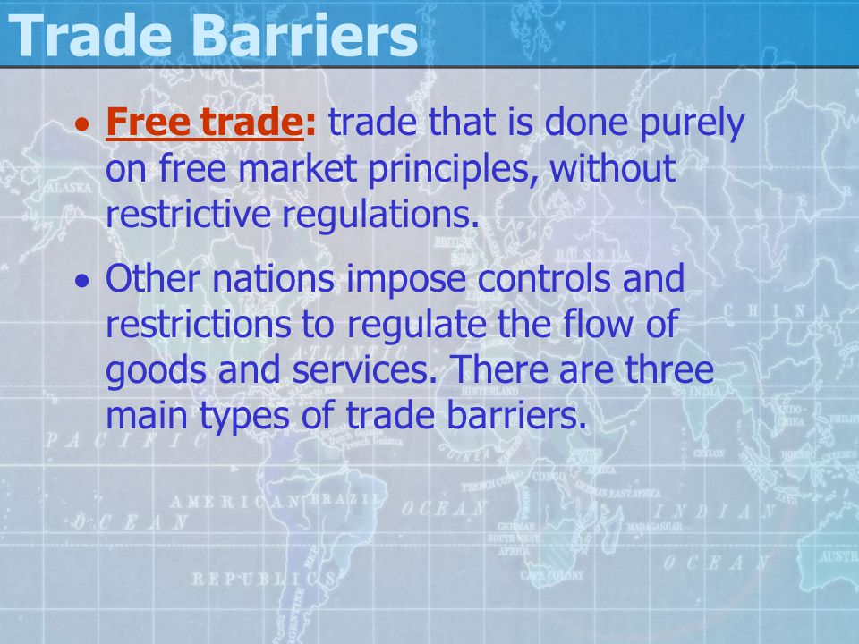 Trade Barriers  Free trade: trade that is done purely on free market principles, without restrictive regulations.  Other nations impose controls and