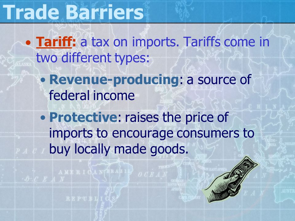 Trade Barriers  Tariff: a tax on imports. Tariffs come in two different types: Revenue-producing: a source of federal income Protective: raises the p