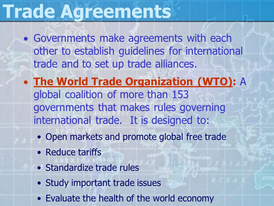 Trade Agreements  Governments make agreements with each other to establish guidelines for international trade and to set up trade alliances.  The Wo
