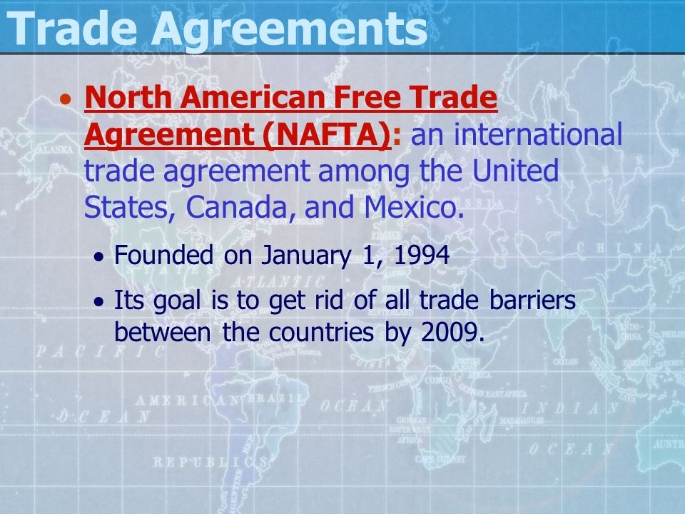 Trade Agreements  North American Free Trade Agreement (NAFTA): an international trade agreement among the United States, Canada, and Mexico.  Founde